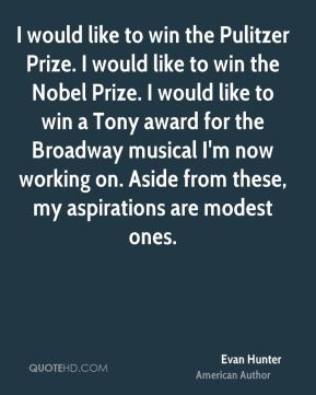 Evan Hunter - I would like to win the Pulitzer Prize. I would like to win the Nobel Prize. I would like to win a Tony award for the Broadway musical I'm now working on. Aside from these, my aspirations are modest ones.