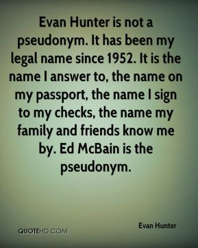 Evan Hunter - Evan Hunter is not a pseudonym. It has been my legal name since 1952. It is the name I answer to, the name on my passport, the name I sign to my checks, the name my family and friends know me by. Ed McBain is the pseudonym.