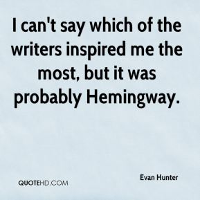Evan Hunter - I can't say which of the writers inspired me the most, but it was probably Hemingway.