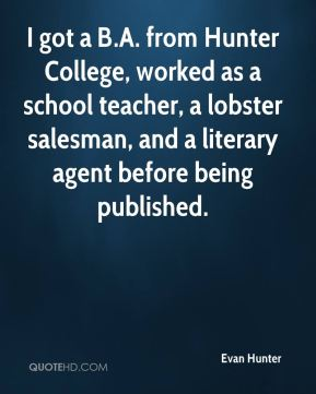 Evan Hunter - I got a B.A. from Hunter College, worked as a school teacher, a lobster salesman, and a literary agent before being published.