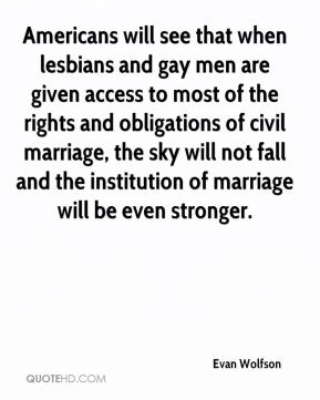 Evan Wolfson - Americans will see that when lesbians and gay men are given access to most of the rights and obligations of civil marriage, the sky will not fall and the institution of marriage will be even stronger.