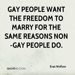 Gay people want the freedom to marry for the same reasons non-gay people do.