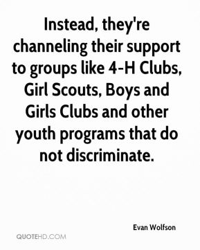 Instead, they're channeling their support to groups like 4-H Clubs, Girl Scouts, Boys and Girls Clubs and other youth programs that do not discriminate.