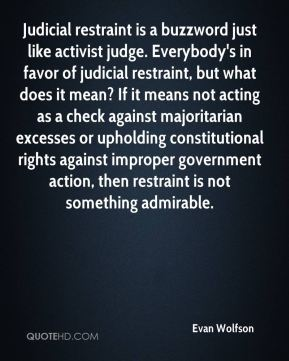 Judicial restraint is a buzzword just like activist judge. Everybody's in favor of judicial restraint, but what does it mean? If it means not acting as a check against majoritarian excesses or upholding constitutional rights against improper government action, then restraint is not something admirable.