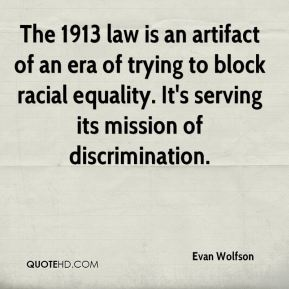 The 1913 law is an artifact of an era of trying to block racial equality. It's serving its mission of discrimination.