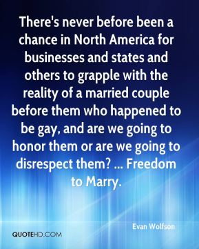 Evan Wolfson - There's never before been a chance in North America for businesses and states and others to grapple with the reality of a married couple before them who happened to be gay, and are we going to honor them or are we going to disrespect them? ... Freedom to Marry.