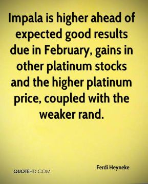 Ferdi Heyneke - Impala is higher ahead of expected good results due in February, gains in other platinum stocks and the higher platinum price, coupled with the weaker rand.