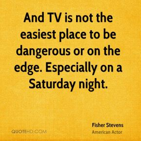 And TV is not the easiest place to be dangerous or on the edge. Especially on a Saturday night.
