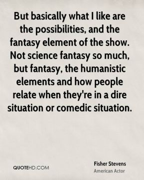 But basically what I like are the possibilities, and the fantasy element of the show. Not science fantasy so much, but fantasy, the humanistic elements and how people relate when they're in a dire situation or comedic situation.