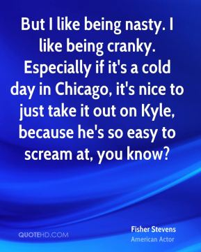 But I like being nasty. I like being cranky. Especially if it's a cold day in Chicago, it's nice to just take it out on Kyle, because he's so easy to scream at, you know?