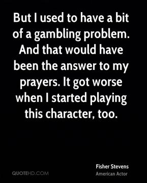 Fisher Stevens - But I used to have a bit of a gambling problem. And that would have been the answer to my prayers. It got worse when I started playing this character, too.