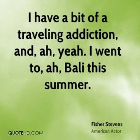 I have a bit of a traveling addiction, and, ah, yeah. I went to, ah, Bali this summer.