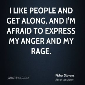 I like people and get along, and I'm afraid to express my anger and my rage.