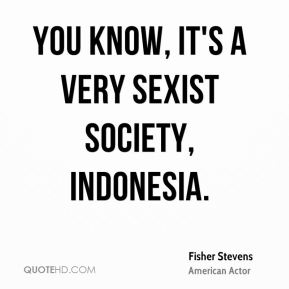 You know, it's a very sexist society, Indonesia.
