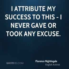 Florence Nightingale - I attribute my success to this - I never gave or took any excuse.