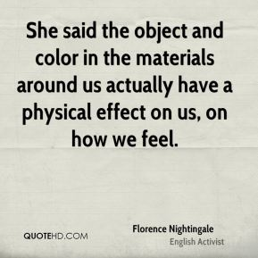 Florence Nightingale - She said the object and color in the materials around us actually have a physical effect on us, on how we feel.
