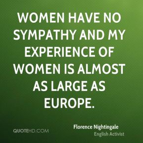 Women have no sympathy and my experience of women is almost as large as Europe.