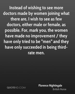 Florence Nightingale - Instead of wishing to see more doctors made by women joining what there are, I wish to see as few doctors, either male or female, as possible. For, mark you, the women have made no improvement / they have only tried to be ''men'' and they have only succeeded in being third-rate men.