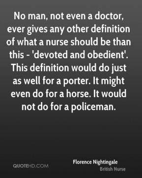 Florence Nightingale - No man, not even a doctor, ever gives any other definition of what a nurse should be than this - 'devoted and obedient'. This definition would do just as well for a porter. It might even do for a horse. It would not do for a policeman.