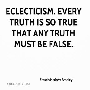 Eclecticism. Every truth is so true that any truth must be false.
