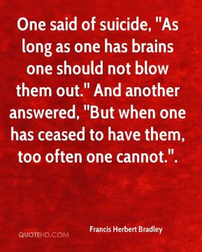 One said of suicide, ''As long as one has brains one should not blow them out.'' And another answered, ''But when one has ceased to have them, too often one cannot.''.