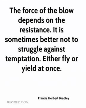 Francis Herbert Bradley - The force of the blow depends on the resistance. It is sometimes better not to struggle against temptation. Either fly or yield at once.