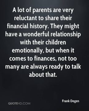 A lot of parents are very reluctant to share their financial history. They might have a wonderful relationship with their children emotionally, but when it comes to finances, not too many are always ready to talk about that.