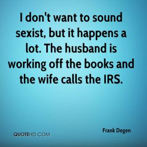 I don't want to sound sexist, but it happens a lot. The husband is working off the books and the wife calls the IRS.