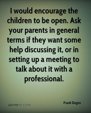 Frank Degen - I would encourage the children to be open. Ask your parents in general terms if they want some help discussing it, or in setting up a meeting to talk about it with a professional.