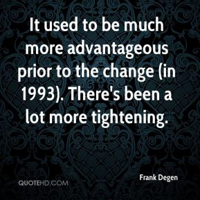 Frank Degen - It used to be much more advantageous prior to the change (in 1993). There's been a lot more tightening.