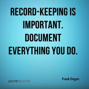 Frank Degen - Record-keeping is important. Document everything you do.