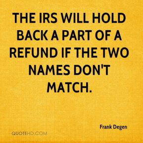 The IRS will hold back a part of a refund if the two names don't match.