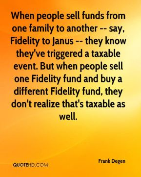 When people sell funds from one family to another -- say, Fidelity to Janus -- they know they've triggered a taxable event. But when people sell one Fidelity fund and buy a different Fidelity fund, they don't realize that's taxable as well.