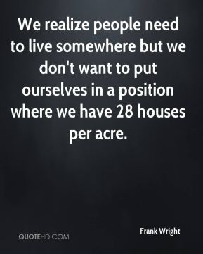 We realize people need to live somewhere but we don't want to put ourselves in a position where we have 28 houses per acre.