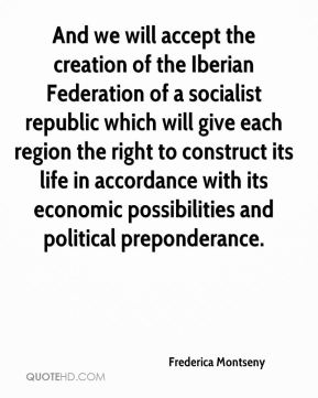 And we will accept the creation of the Iberian Federation of a socialist republic which will give each region the right to construct its life in accordance with its economic possibilities and political preponderance.