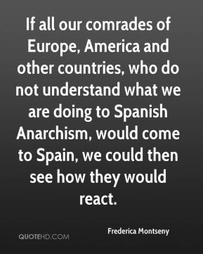 If all our comrades of Europe, America and other countries, who do not understand what we are doing to Spanish Anarchism, would come to Spain, we could then see how they would react.