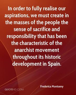 In order to fully realise our aspirations, we must create in the masses of the people the sense of sacrifice and responsibility that has been the characteristic of the anarchist movement throughout its historic development in Spain.