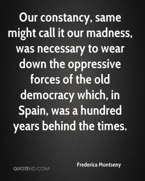 Our constancy, same might call it our madness, was necessary to wear down the oppressive forces of the old democracy which, in Spain, was a hundred years behind the times.