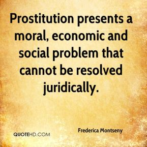 Prostitution presents a moral, economic and social problem that cannot be resolved juridically.