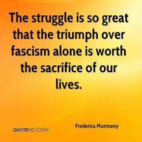 The struggle is so great that the triumph over fascism alone is worth the sacrifice of our lives.