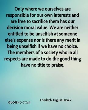 Friedrich August Hayek - Only where we ourselves are responsible for our own interests and are free to sacrifice them has our decision moral value. We are neither entitled to be unselfish at someone else's expense nor is there any merit in being unselfish if we have no choice. The members of a society who in all respects are made to do the good thing have no title to praise.