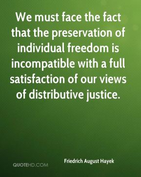 We must face the fact that the preservation of individual freedom is incompatible with a full satisfaction of our views of distributive justice.