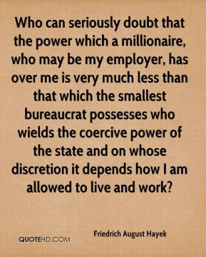 Who can seriously doubt that the power which a millionaire, who may be my employer, has over me is very much less than that which the smallest bureaucrat possesses who wields the coercive power of the state and on whose discretion it depends how I am allowed to live and work?