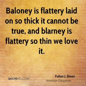 Fulton J. Sheen - Baloney is flattery laid on so thick it cannot be true, and blarney is flattery so thin we love it.