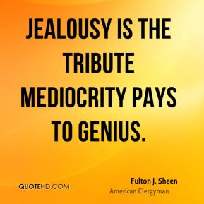 Fulton J. Sheen - Jealousy is the tribute mediocrity pays to genius.