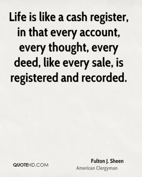Fulton J. Sheen - Life is like a cash register, in that every account, every thought, every deed, like every sale, is registered and recorded.