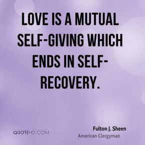 Love is a mutual self-giving which ends in self-recovery.