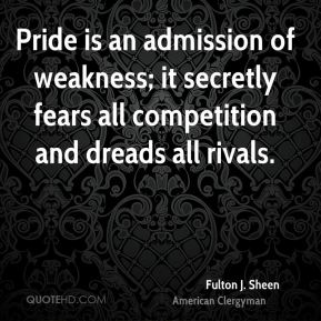 Fulton J. Sheen - Pride is an admission of weakness; it secretly fears all competition and dreads all rivals.