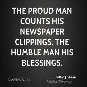 Fulton J. Sheen - The proud man counts his newspaper clippings, the humble man his blessings.