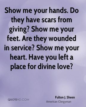 Fulton J. Sheen - Show me your hands. Do they have scars from giving? Show me your feet. Are they wounded in service? Show me your heart. Have you left a place for divine love?